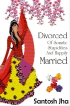 Divorced Of Somatic Stupidities And Happily Married by Santosh Jha