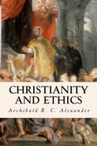Christianity and Ethics by Archibald B. C. Alexander