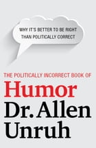 The Politically Incorrect Book of Humor: Why it's better to be right than politically correct by Allen Unruh