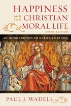 Happiness and the Christian Moral Life: An Introduction to Christian Ethics by Paul J. Wadell
