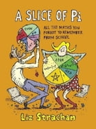 A Slice of Pi: All The Maths You Forgot To Remember From School by Liz Strachan
