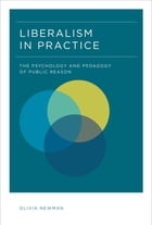 Liberalism in Practice: The Psychology and Pedagogy of Public Reason by Olivia Newman