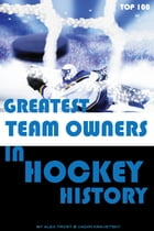 Greatest Team Owners in Hockey History: Top 100 by alex trostanetskiy