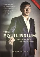 The Equilibrium, Training the Money Mindset by Kenneth Kam