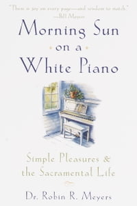 Morning Sun on a White Piano: Simple Pleasures and the Sacramental Life