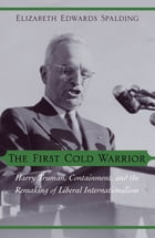 The First Cold Warrior: Harry Truman, Containment, and the Remaking of Liberal Internationalism by Elizabeth Edwards Spalding
