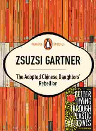 The Adopted Chinese Daughter's Rebellion: Single Story Taken From Better Living Through Plastic Explosives by Zsuzsi Gartner