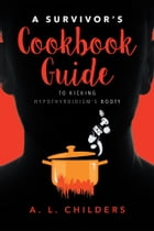 A Survivor's Cookbook Guide to Kicking Hypothyroidism's Booty by A. L. Childers