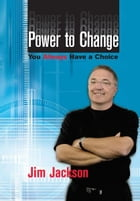 Power to Change: You Always Have a Choice by Jim Jackson