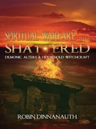 Spiritual Warfare that Shattered Demonic Alters & Household Witchcraft by Robin Dinnanauth