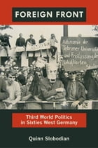 Foreign Front: Third World Politics in Sixties West Germany by Quinn Slobodian