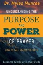 Understanding the Purpose and Power of Prayer: How to Call Heaven to Earth by Myles Munroe