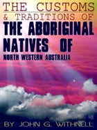 The Customs And Traditions Of The Aboriginal Natives Of North Western Australia by John G. Withnell