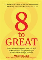 8 to Great: How to Take Charge of Your Life and Make Positive Changes Using an 8-Step Breakthrough Process by MK Mueller