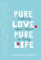 Pure Love, Pure Life: Exploring God's Heart on Purity by Elsa Kok Colopy