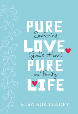 Book Pure Love, Pure Life: Exploring God's Heart on Purity by Elsa Kok Colopy