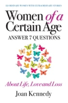 Women of a Certain Age: Answer Seven Questions About Life, Love, And Loss by Joan Kennedy
