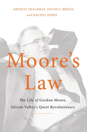 Moore's Law The Life of Gordon Moore,  Silicon Valley's Quiet Revolutionary