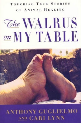 Book The Walrus on My Table: Touching True Stories of Animal Healing by Anthony Guglielmo