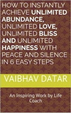 How To Instantly Achieve Unlimited Abundance, Unlimited Love, Unlimited Bliss and Unlimited Happiness with Peace and Silence in 6 Easy Steps: Powerful by Vaibhav Datar