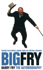 Big Fry: Barry Fry: The Autobiography (Text Only) by Barry Fry