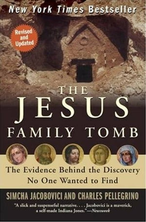The Jesus Family Tomb The Evidence Behind the Discovery No One Wanted to Find