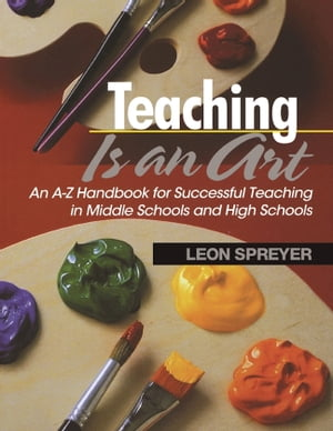 Teaching Is an Art An A Z Handbook for Successful Teaching in Middle Schools and High Schools