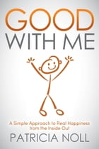 Good With Me: A Simple Approach to Real Happiness from the Inside Out by Patricia Noll