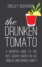The Drunken Tomato: A Definitive Guide to the Best Bloody Marys in Los Angeles and Orange County by Shelley Buchanan
