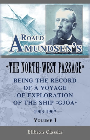 """Roald Amundsen's """"The North-West Passage"""": Being the Record of a Voyage of Exploration of the Ship """"Gjoa, """" 1903-1907. Volume 1."""