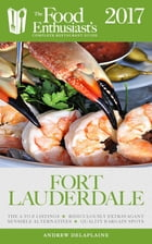 Fort Lauderdale - 2017:: The Food Enthusiast's Complete Restaurant Guide by Andrew Delaplaine