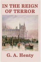 In the Reign of Terror by G.A. Henty
