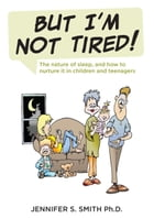 BUT I'M NOT TIRED! by Jennifer S. Smith Ph.D.