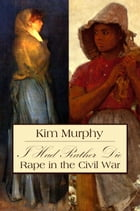 I Had Rather Die: Rape in the Civil War by Kim Murphy