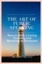 The Art of Public Speaking: How to Earn a Living Training and Speaking at Seminars by Anthony Ekanem