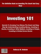 Investing 101: Secrets To Growing Your Money The Smart and Easy Way By Understanding Investing Money, Investing In  by Rebecca M. Webster