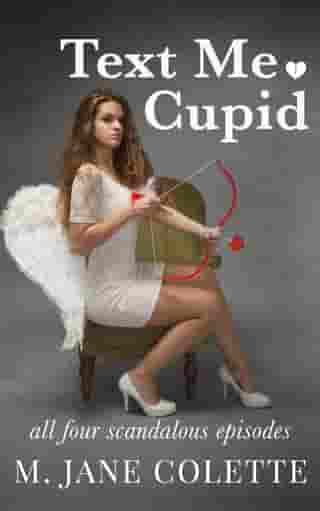 Text Me, Cupid: All Four Scandalous Episodes by M. Jane Colette