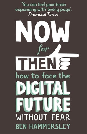 Now For Then: How to Face the Digital Future Without Fear How to Face the Digital Future Without Fear