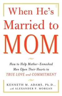 When He's Married to Mom: How to Help Mother-Enmeshed Men Open Their Hearts to True Love and…