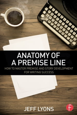 Anatomy of a Premise Line How to Master Premise and Story Development for Writing Success