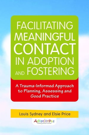 Facilitating Meaningful Contact in Adoption and Fostering A Trauma-Informed Approach to Planning,  Assessing and Good Practice