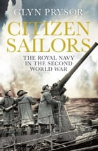Citizen Sailors: The Royal Navy in the Second World War by Glyn Prysor