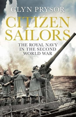 Book Citizen Sailors: The Royal Navy in the Second World War by Glyn Prysor