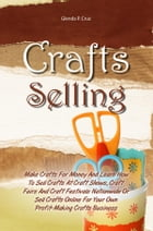 Crafts Selling: Make Crafts For Money And Learn How To Sell Crafts At Craft Shows, Craft Fairs And Craft Festivals N by Glenda P. Cruz
