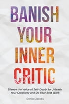 Banish Your Inner Critic: Silence the Voice of Self-Doubt to Unleash Your Creativity and Do Your Best Work by Denise Jacobs