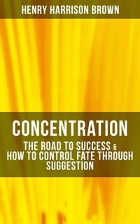 Concentration: The Road To Success & How To Control Fate Through Suggestion: Become the Master of…