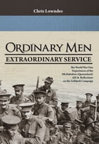 Ordinary Men, Extraordinary Service: The World War I Experiences of the 9th Battalion (Queensland) AIF & Reflections on the Gallipoli Cam by Chris Lowndes