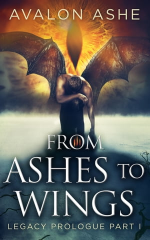 From Ashes To Wings: Legacy Prologue Part I by Avalon Ashe