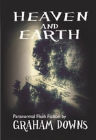 Heaven and Earth: Paranormal Flash Fiction by Graham Downs