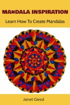 Mandala Inspiration: Learn How To Create Mandalas (Concentric Mandala, Lotus Flower Mandala, Flower of Life, Zendala) by Janet Giessl